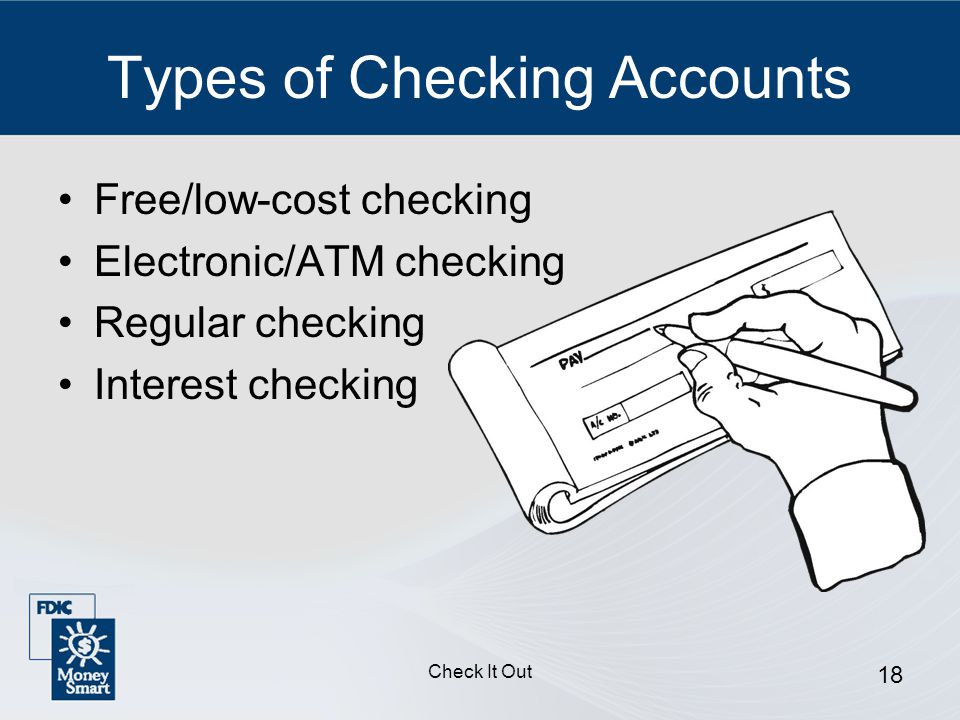 Check It Out 18 Types of Checking Accounts Free/low-cost checking Electronic/ATM checking Regular checking Interest checking