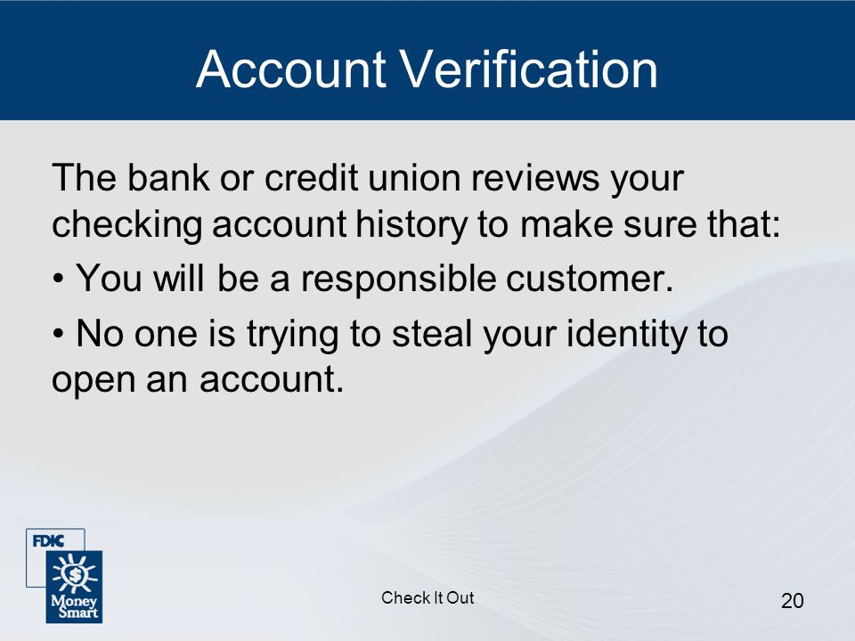 Check It Out 20 Account Verification The bank or credit union reviews your checking account history to make sure that: You will be a responsible customer.
