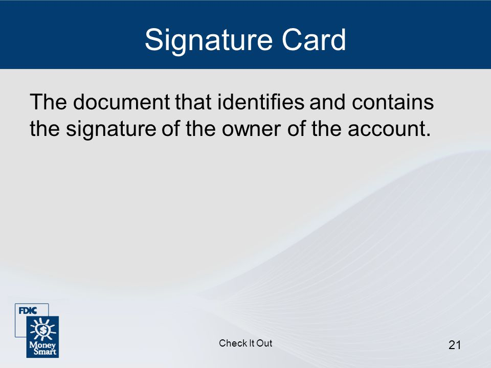 Check It Out 21 Signature Card The document that identifies and contains the signature of the owner of the account.