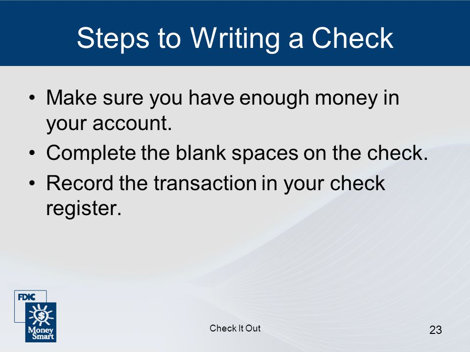 Check It Out 23 Steps to Writing a Check Make sure you have enough money in your account.