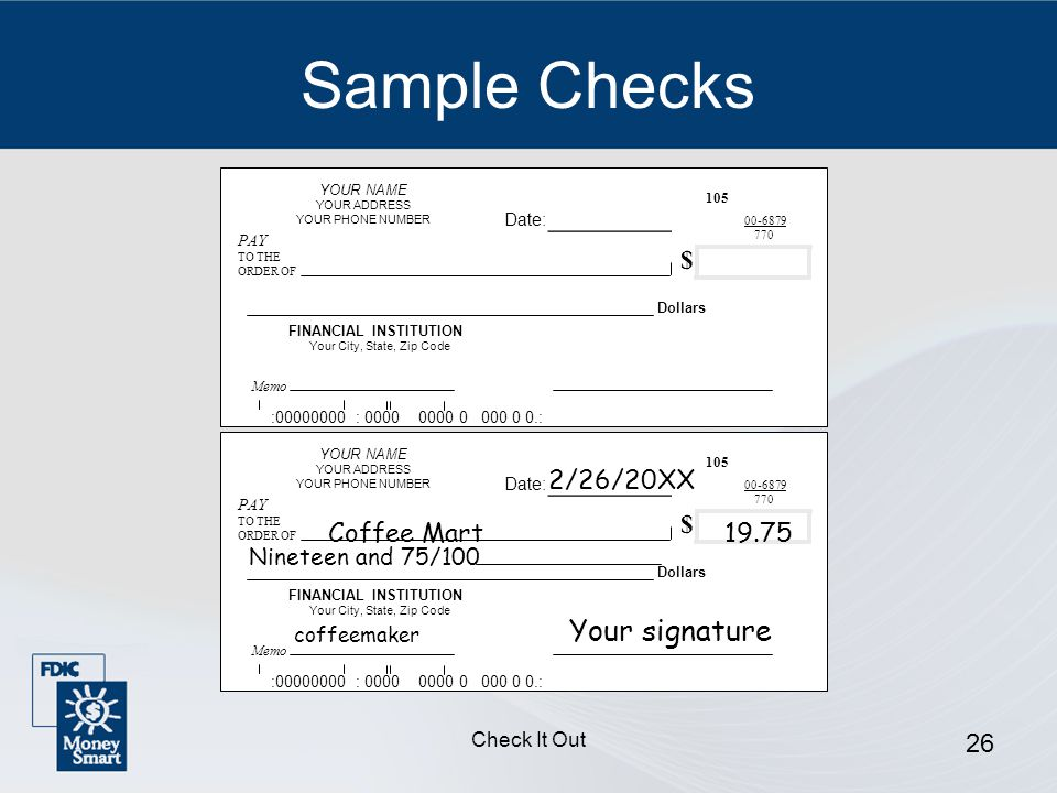 Check It Out 26 Sample Checks YOUR NAME YOUR ADDRESS YOUR PHONE NUMBER PAY TO THE ORDER OF Dollars FINANCIAL INSTITUTION Your City, State, Zip Code : : : Memo $ Date: _______ YOUR NAME YOUR ADDRESS YOUR PHONE NUMBER PAY TO THE ORDER OF Dollars FINANCIAL INSTITUTION Your City, State, Zip Code : : : Memo $ Date: _______ 2/26/20XX Coffee Mart19.75 Nineteen and 75/100 Your signature coffeemaker