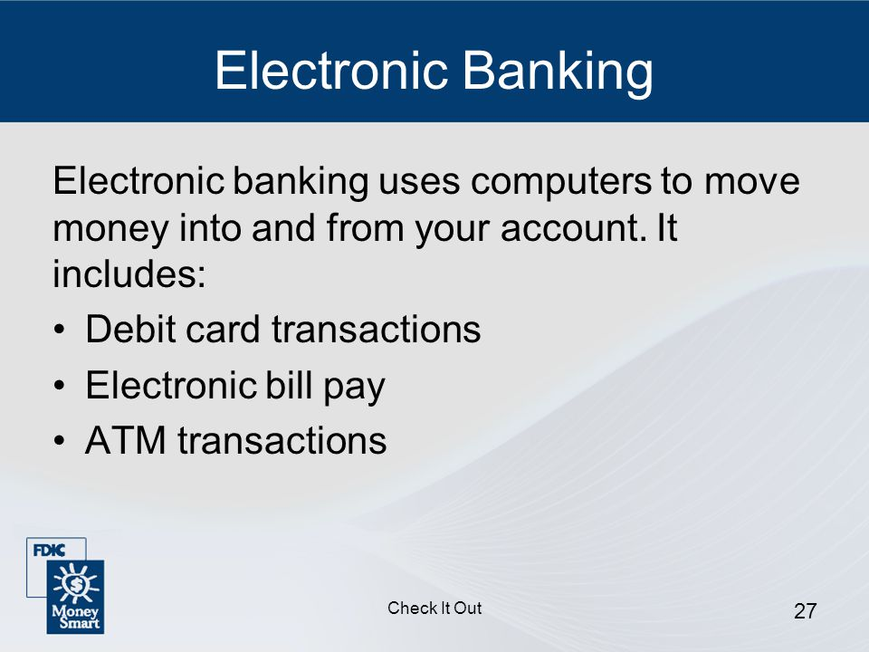 Check It Out 27 Electronic Banking Electronic banking uses computers to move money into and from your account.