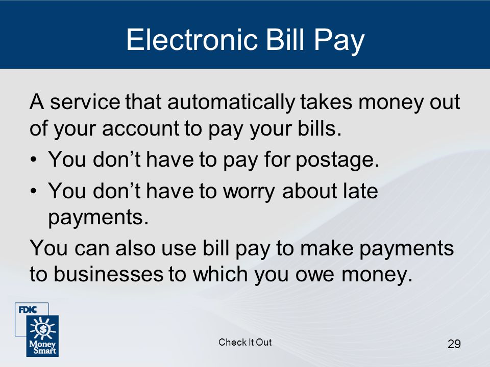 Check It Out 29 Electronic Bill Pay A service that automatically takes money out of your account to pay your bills.