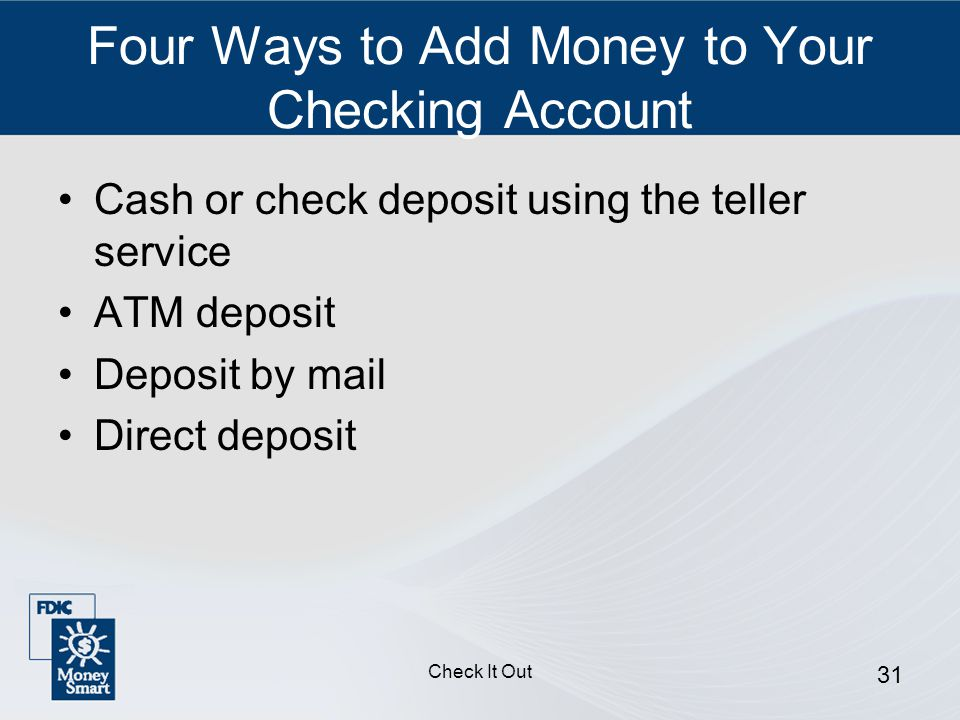 Check It Out 31 Four Ways to Add Money to Your Checking Account Cash or check deposit using the teller service ATM deposit Deposit by mail Direct deposit
