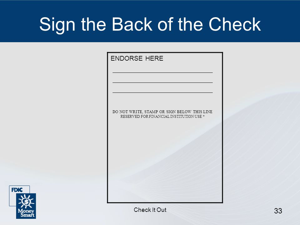 Check It Out 33 Sign the Back of the Check ENDORSE HERE DO NOT WRITE, STAMP OR SIGN BELOW THIS LINE RESERVED FOR FINANCIAL INSTITUTION USE *