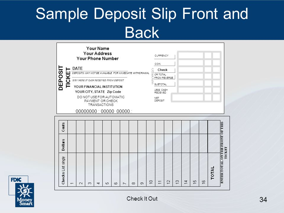 Check It Out 34 Sample Deposit Slip Front and Back Your Name Your Address Your Phone Number DEPOSIT TICKET DATE DEPOSITS MAY NOT BE AVAILABLE FOR IMMEDIATE WITHDRAWAL SIGN HERE IF CASH RECEIVED FROM DEPOSIT YOUR FINANCIAL INSTITUTION YOUR CITY, STATE Zip Code DO NOT USE FOR AUTOMATIC PAYMENT OR CHECK TRANSACTIONS : : : CURRENCY COIN CHECKSCHECKS OR TOTAL FROM REVERSE SUBTOTAL LESS CASH RECEIVED NET DEPOSIT Check ENTER TOTAL ON THE FRONT OF THIS TICKET