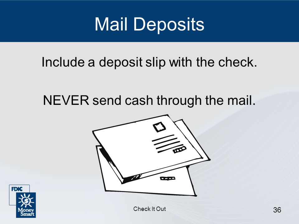 Check It Out 36 Mail Deposits Include a deposit slip with the check.