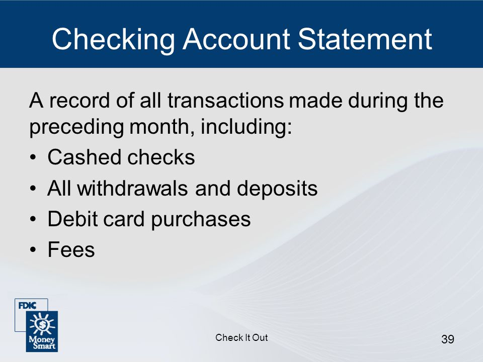 Check It Out 39 Checking Account Statement A record of all transactions made during the preceding month, including: Cashed checks All withdrawals and deposits Debit card purchases Fees
