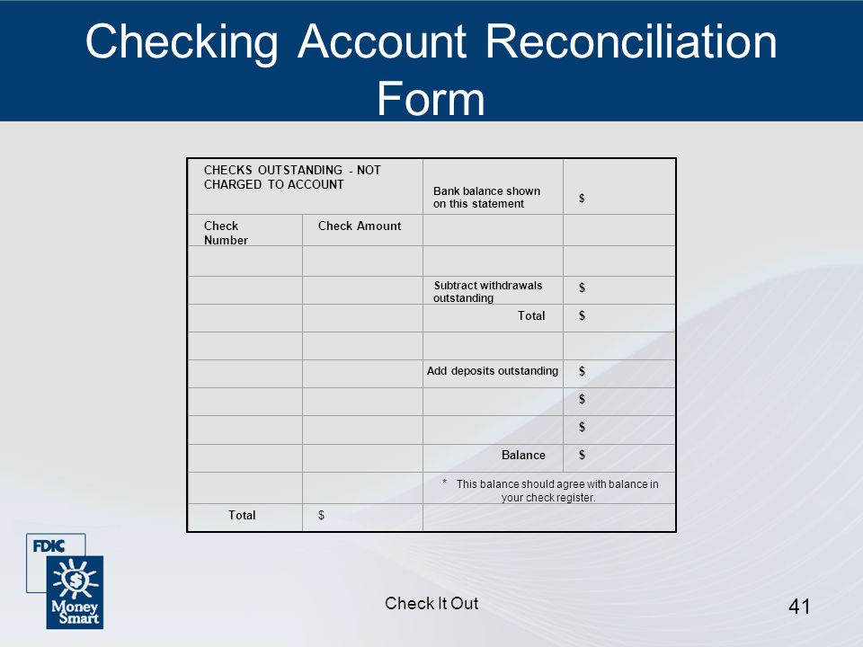 Check It Out 41 Checking Account Reconciliation Form CHECKS OUTSTANDING - NOT CHARGED TO ACCOUNT $ Check Number Check Amount $ Total$ $ $ $ Balance$ * This balance should agree with balance in your check register.