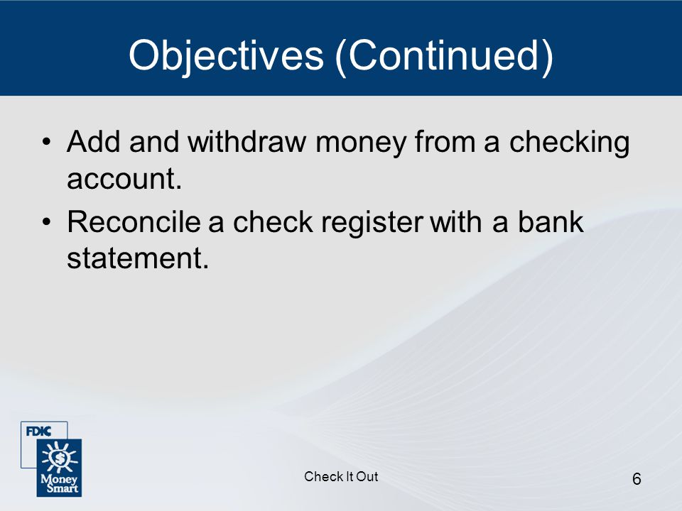 Check It Out 6 Objectives (Continued) Add and withdraw money from a checking account.