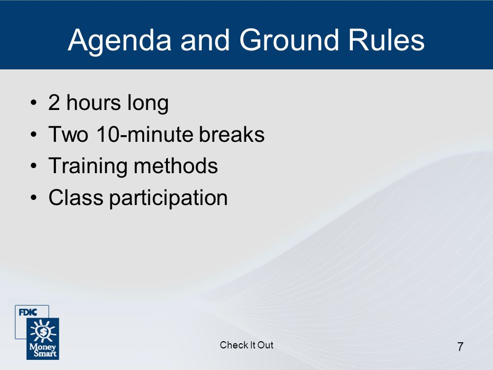 Check It Out 7 Agenda and Ground Rules 2 hours long Two 10-minute breaks Training methods Class participation