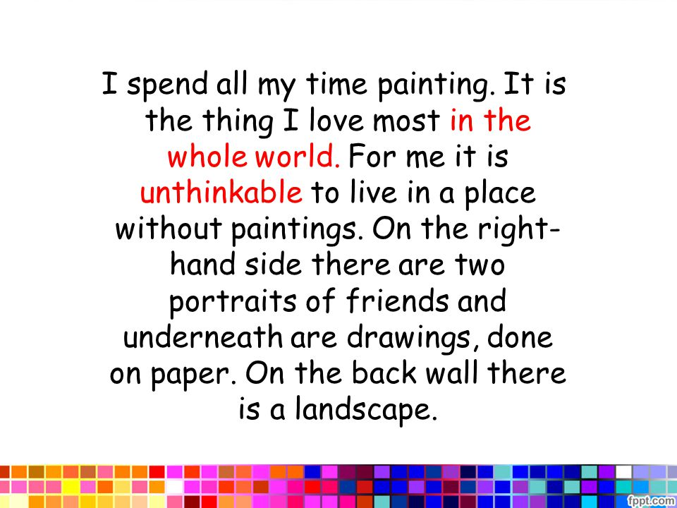 I spend all my time painting. It is the thing I love most in the whole world.