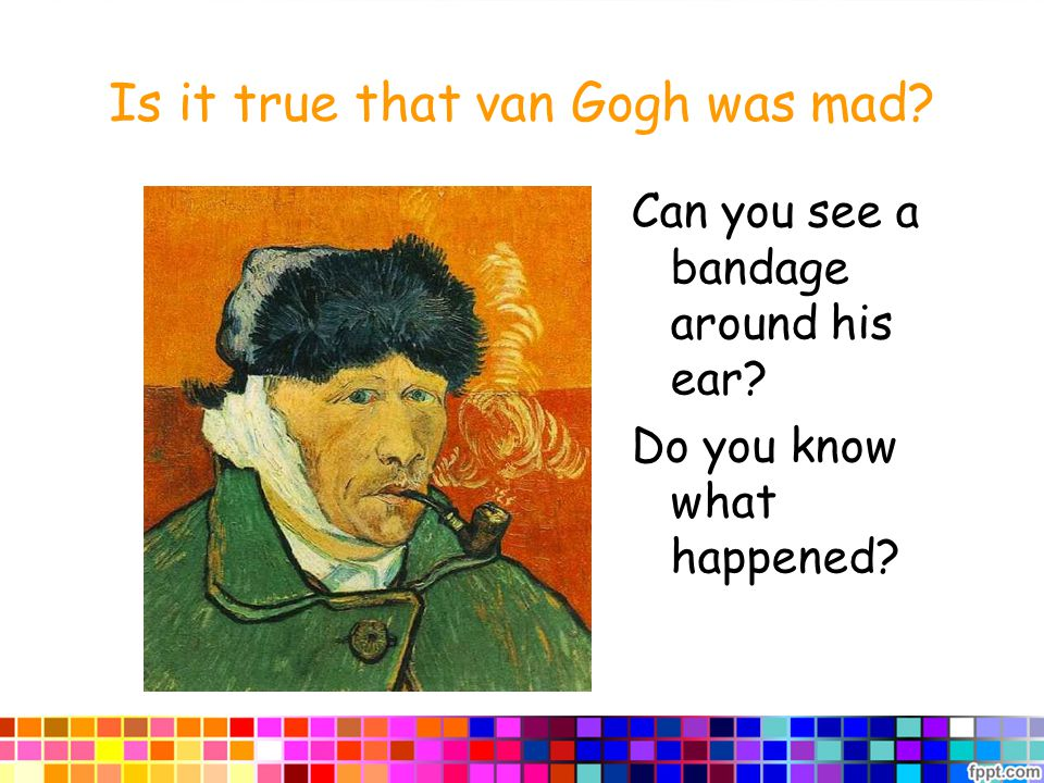 Is it true that van Gogh was mad Can you see a bandage around his ear Do you know what happened