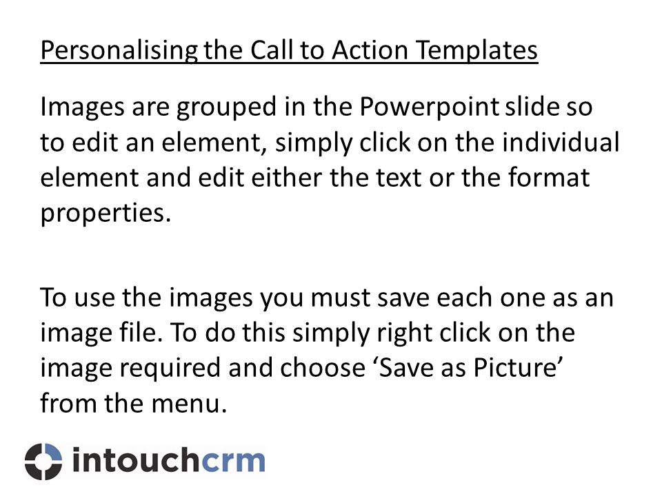 Personalising the Call to Action Templates Images are grouped in the Powerpoint slide so to edit an element, simply click on the individual element and edit either the text or the format properties.
