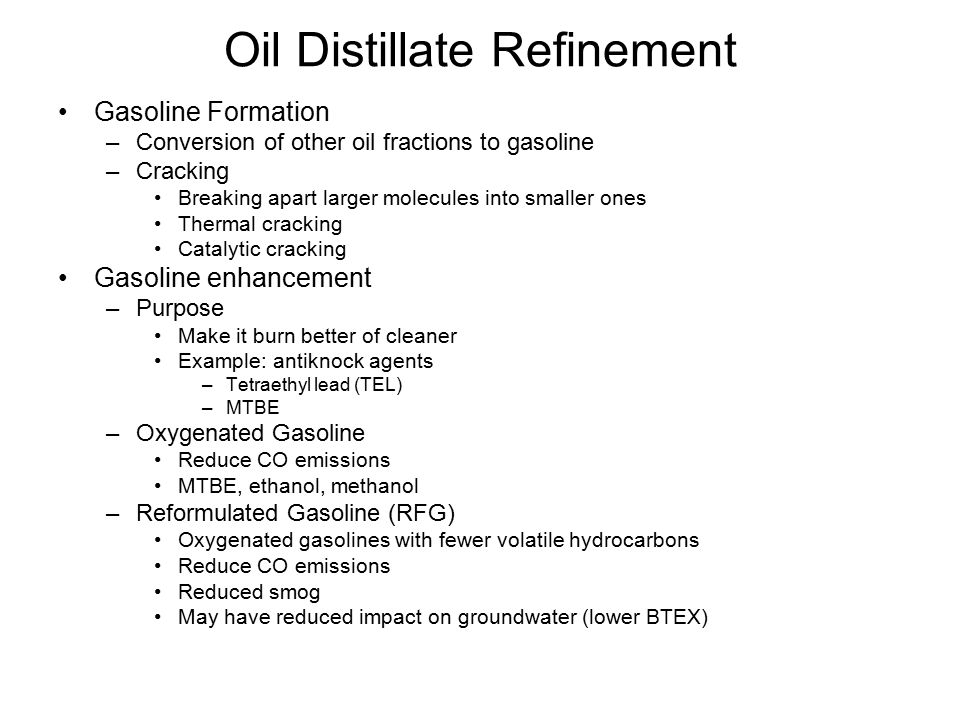 Oil Distillate Refinement Gasoline Formation –Conversion of other oil fractions to gasoline –Cracking Breaking apart larger molecules into smaller ones Thermal cracking Catalytic cracking Gasoline enhancement –Purpose Make it burn better of cleaner Example: antiknock agents –Tetraethyl lead (TEL) –MTBE –Oxygenated Gasoline Reduce CO emissions MTBE, ethanol, methanol –Reformulated Gasoline (RFG) Oxygenated gasolines with fewer volatile hydrocarbons Reduce CO emissions Reduced smog May have reduced impact on groundwater (lower BTEX)