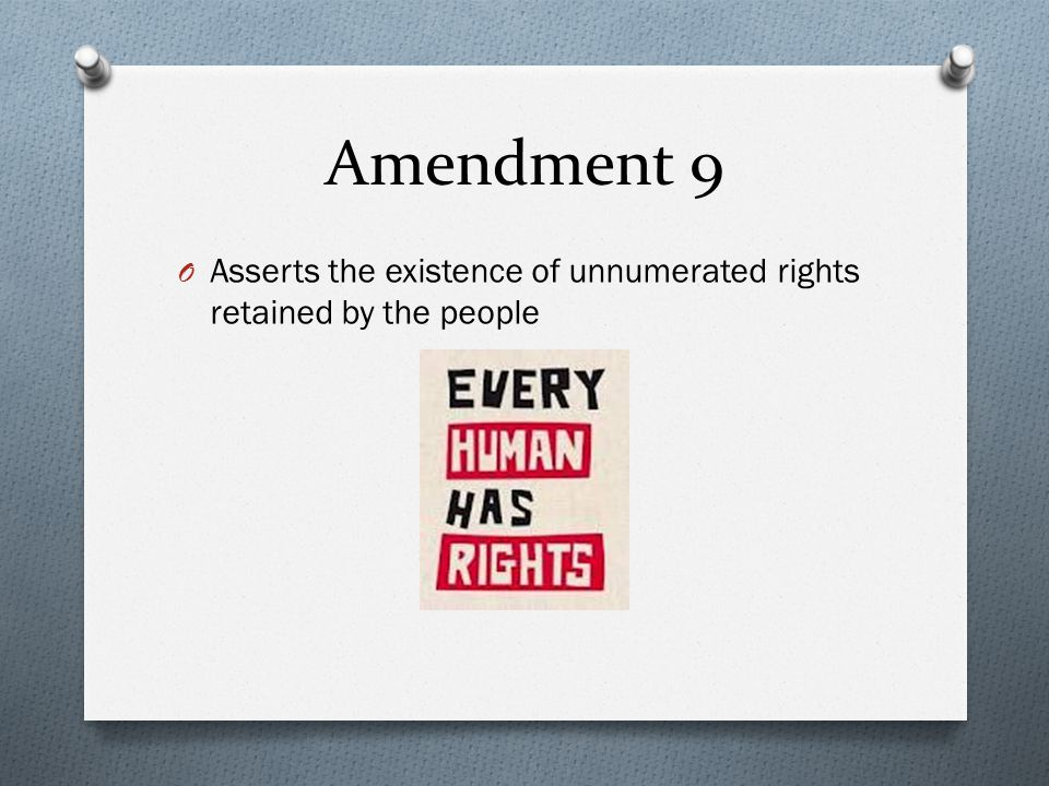 Amendment 9 O Asserts the existence of unnumerated rights retained by the people