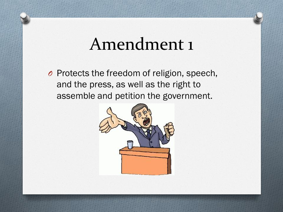 Amendment 1 O Protects the freedom of religion, speech, and the press, as well as the right to assemble and petition the government.