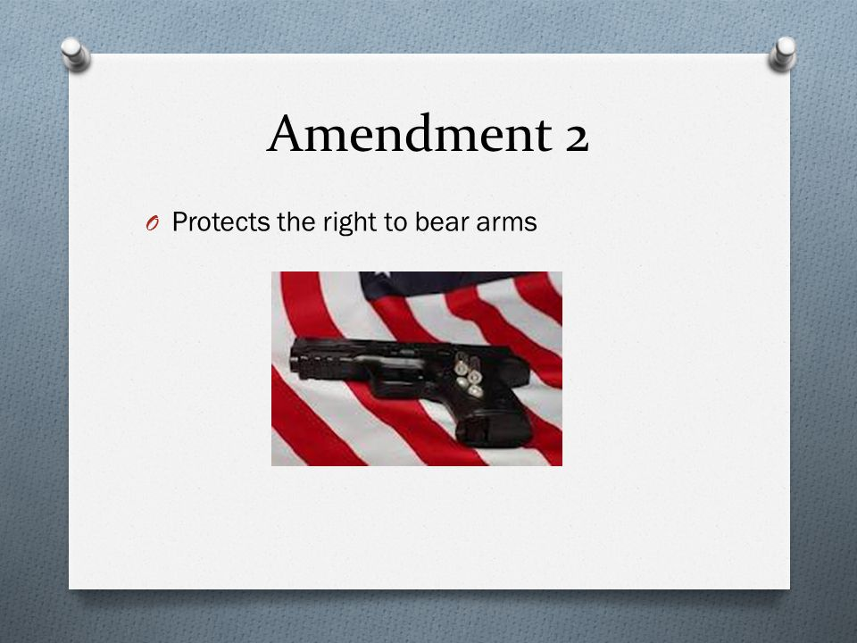 Amendment 2 O Protects the right to bear arms