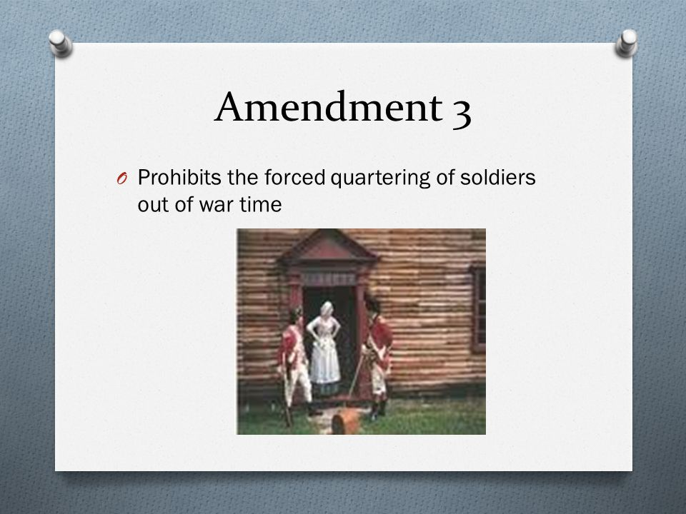 Amendment 3 O Prohibits the forced quartering of soldiers out of war time
