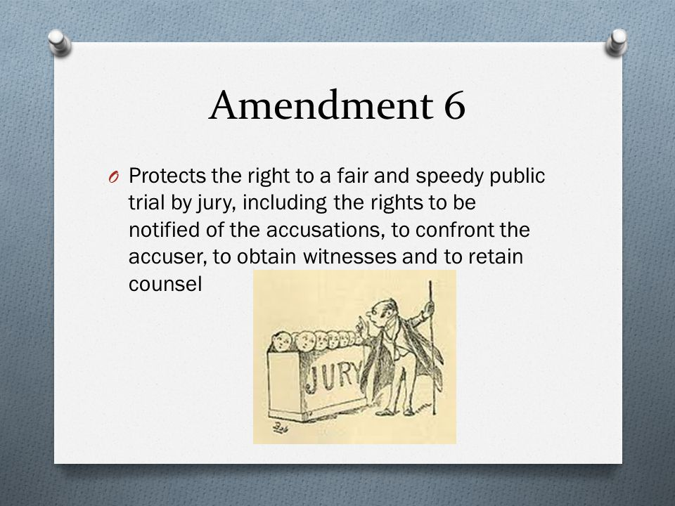 Amendment 6 O Protects the right to a fair and speedy public trial by jury, including the rights to be notified of the accusations, to confront the accuser, to obtain witnesses and to retain counsel