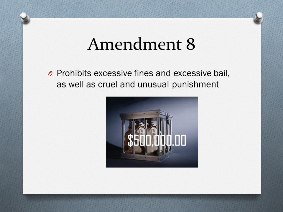 Amendment 8 O Prohibits excessive fines and excessive bail, as well as cruel and unusual punishment