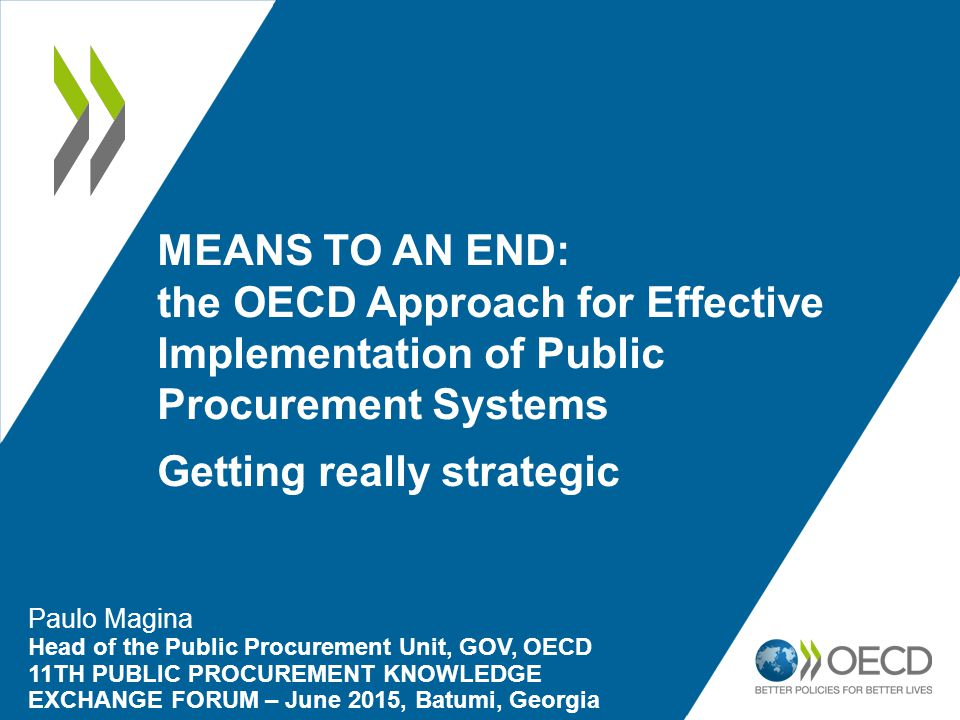 MEANS TO AN END: the OECD Approach for Effective Implementation of Public Procurement Systems Getting really strategic Paulo Magina Head of the Public Procurement Unit, GOV, OECD 11TH PUBLIC PROCUREMENT KNOWLEDGE EXCHANGE FORUM – June 2015, Batumi, Georgia