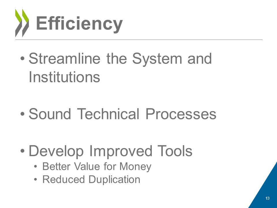Efficiency Streamline the System and Institutions Sound Technical Processes Develop Improved Tools Better Value for Money Reduced Duplication 13