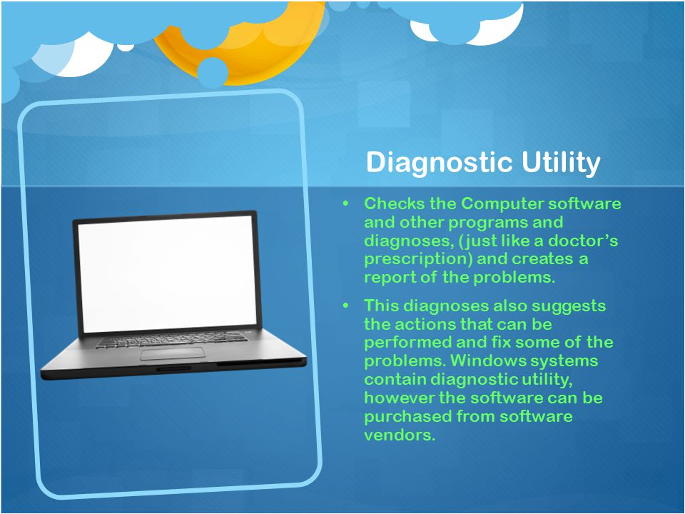 Diagnostic Utility Checks the Computer software and other programs and diagnoses, (just like a doctor's prescription) and creates a report of the problems.