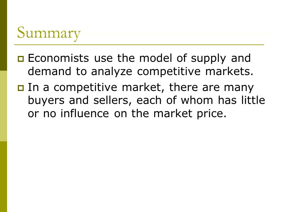 Summary  Economists use the model of supply and demand to analyze competitive markets.
