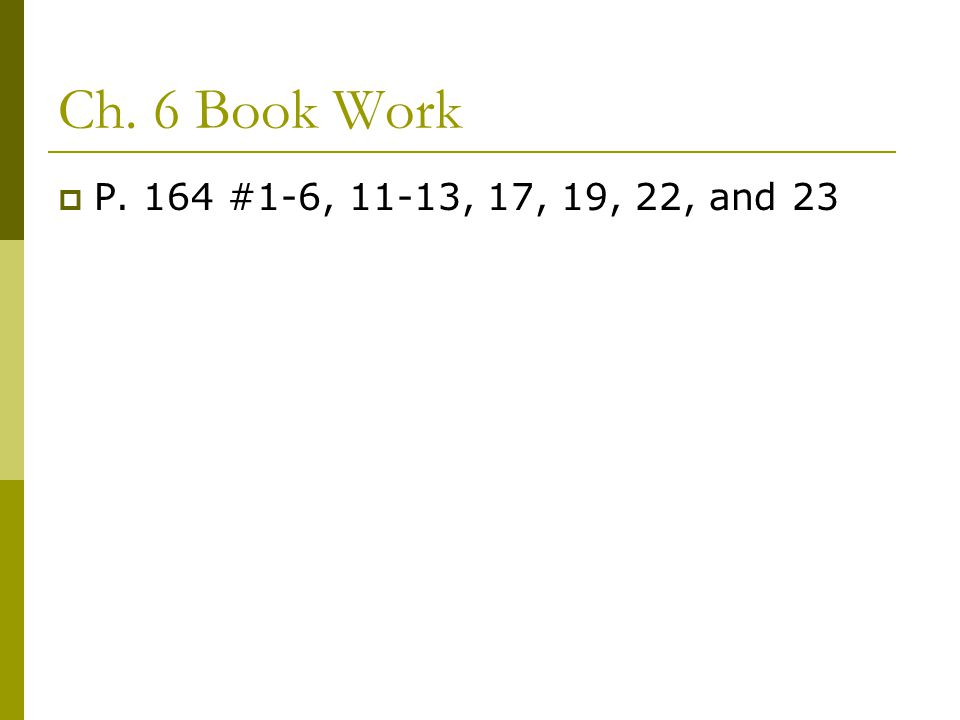Ch. 6 Book Work  P. 164 #1-6, 11-13, 17, 19, 22, and 23