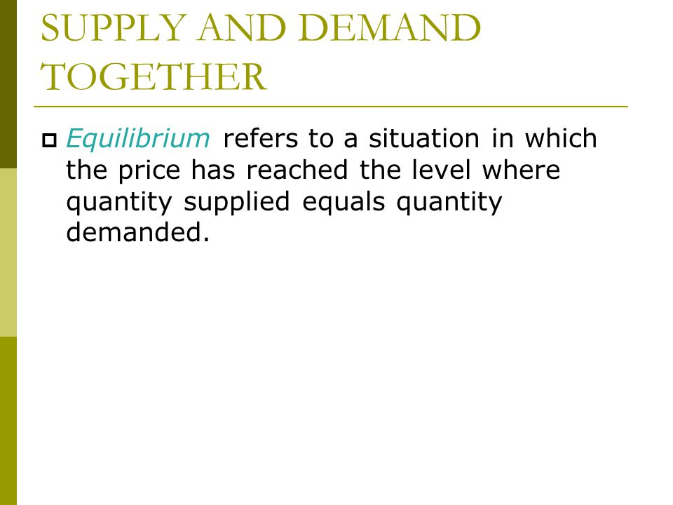 SUPPLY AND DEMAND TOGETHER  Equilibrium refers to a situation in which the price has reached the level where quantity supplied equals quantity demanded.