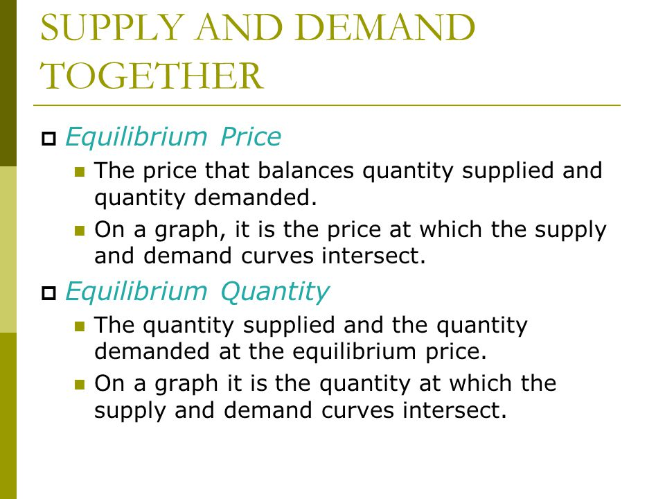 SUPPLY AND DEMAND TOGETHER  Equilibrium Price The price that balances quantity supplied and quantity demanded.
