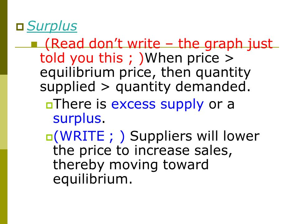 Equilibrium  Surplus (Read don't write – the graph just told you this ; )When price > equilibrium price, then quantity supplied > quantity demanded.