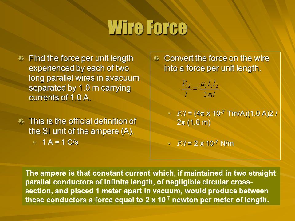 Wire Force  Find the force per unit length experienced by each of two long parallel wires in avacuum separated by 1.0 m carrying currents of 1.0 A.