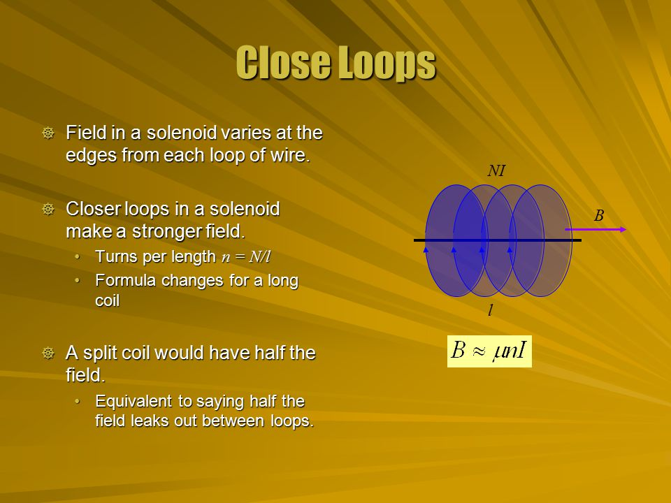 Close Loops  Field in a solenoid varies at the edges from each loop of wire.