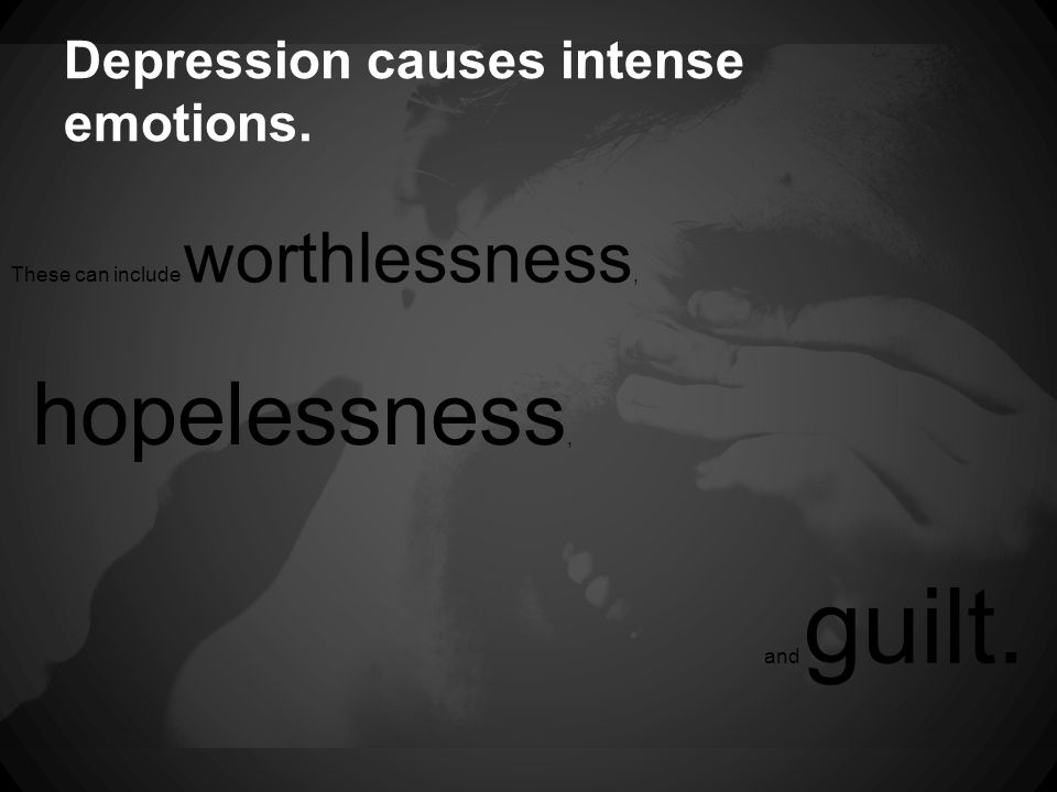 Depression causes intense emotions. These can include worthlessness, hopelessness, and guilt.
