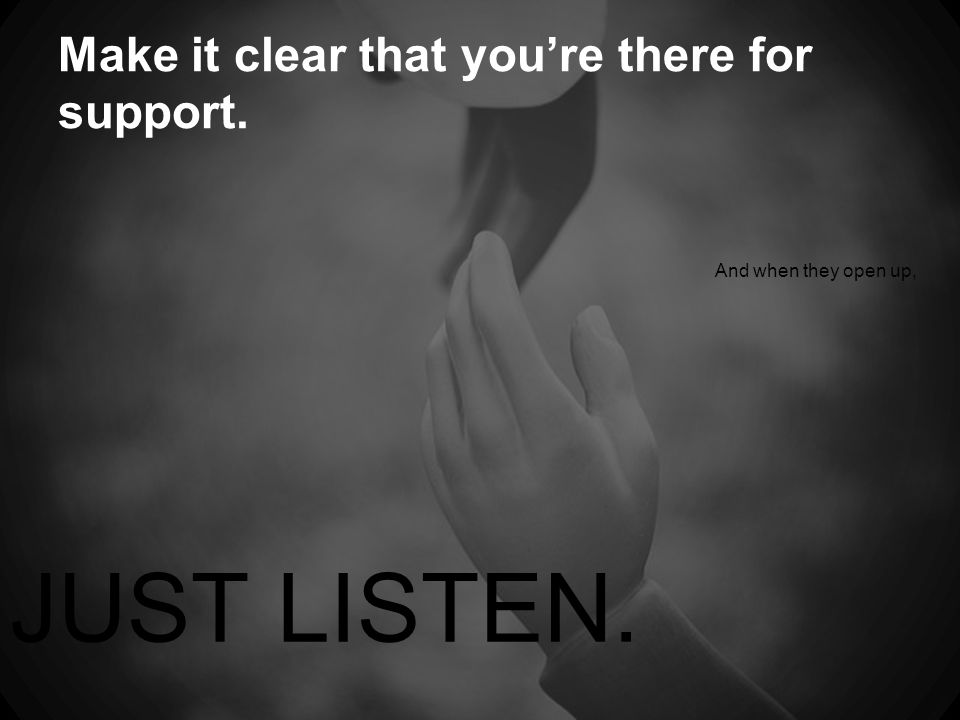 Make it clear that you're there for support. And when they open up, JUST LISTEN.