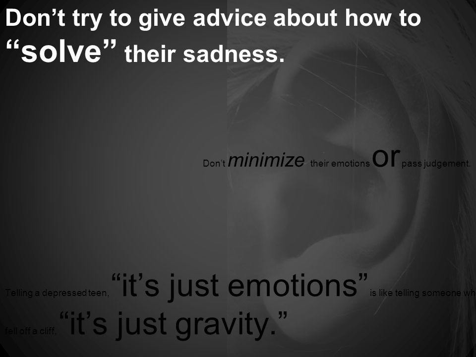 Don't try to give advice about how to solve their sadness.