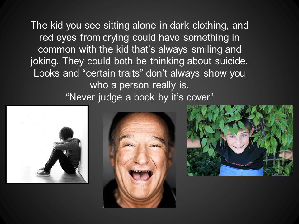 The kid you see sitting alone in dark clothing, and red eyes from crying could have something in common with the kid that's always smiling and joking.