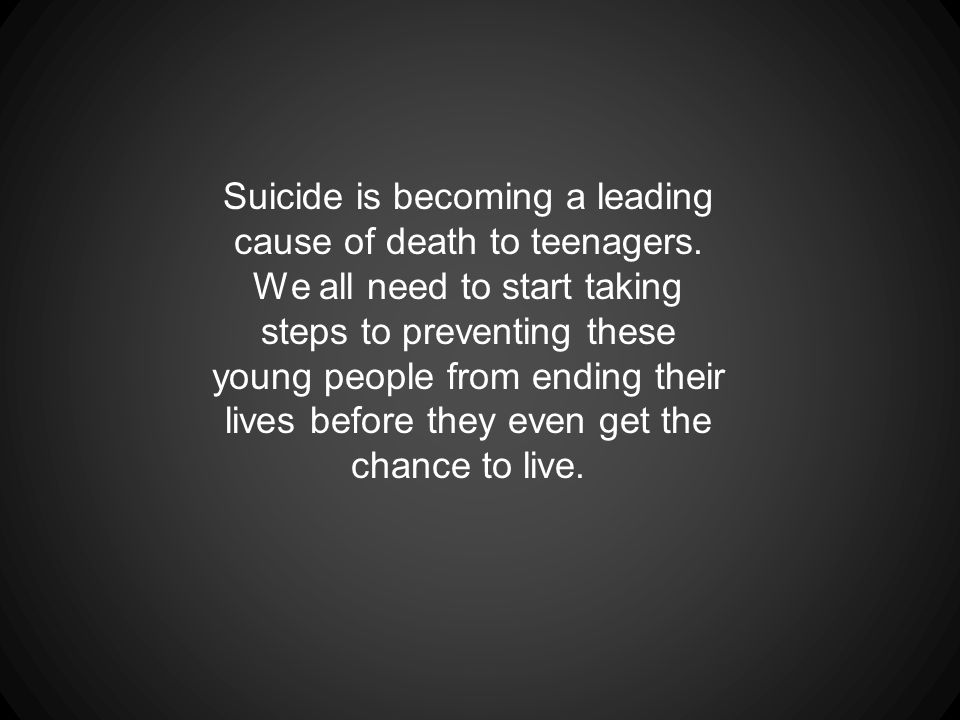 Suicide is becoming a leading cause of death to teenagers.