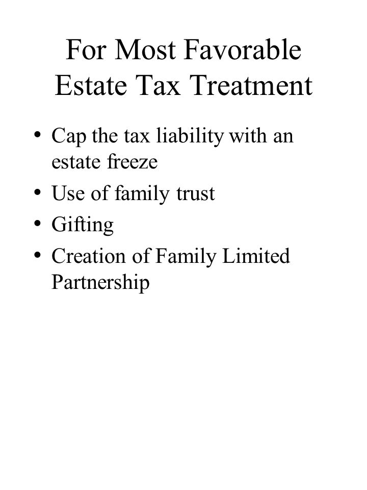 For Most Favorable Estate Tax Treatment Cap the tax liability with an estate freeze Use of family trust Gifting Creation of Family Limited Partnership