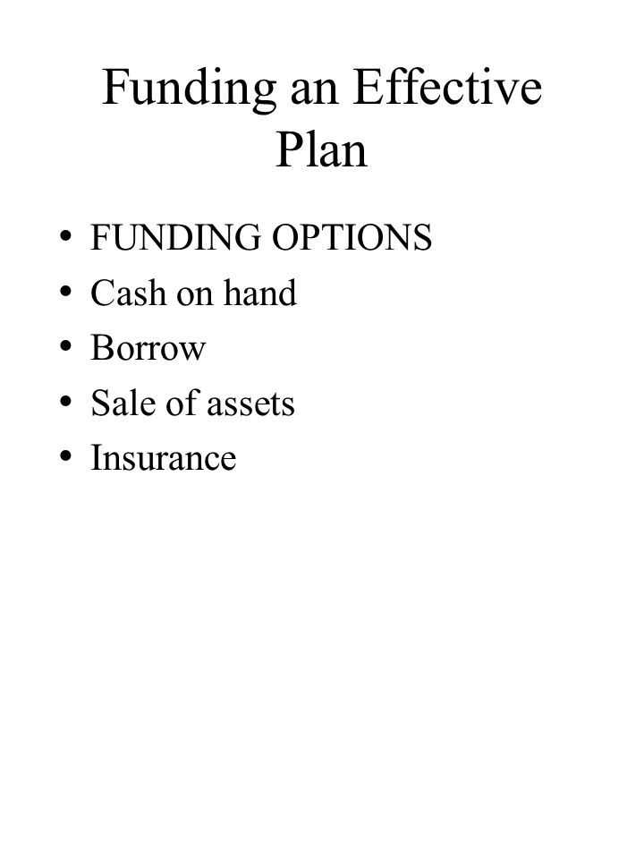 Funding an Effective Plan FUNDING OPTIONS Cash on hand Borrow Sale of assets Insurance