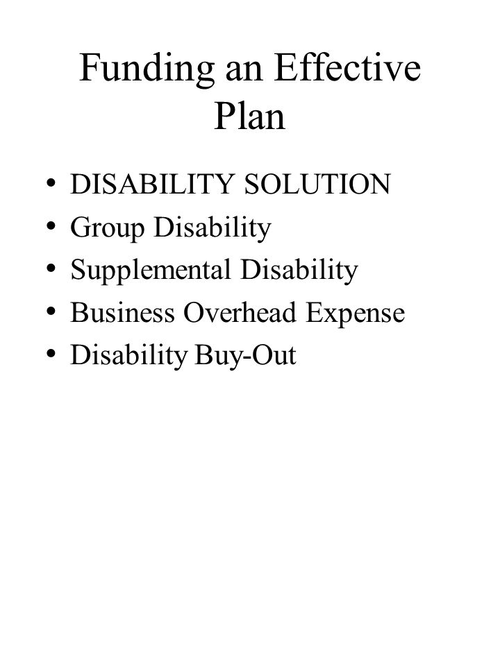 Funding an Effective Plan DISABILITY SOLUTION Group Disability Supplemental Disability Business Overhead Expense Disability Buy-Out