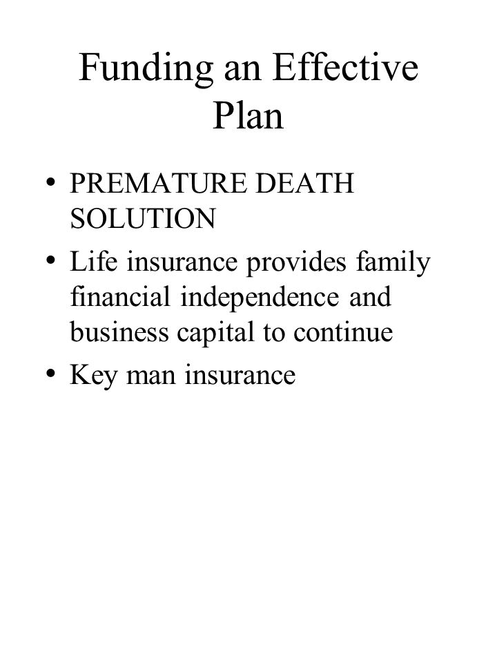 Funding an Effective Plan PREMATURE DEATH SOLUTION Life insurance provides family financial independence and business capital to continue Key man insurance