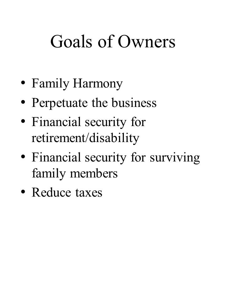 Goals of Owners Family Harmony Perpetuate the business Financial security for retirement/disability Financial security for surviving family members Reduce taxes