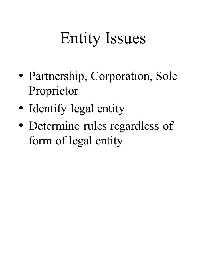 Entity Issues Partnership, Corporation, Sole Proprietor Identify legal entity Determine rules regardless of form of legal entity