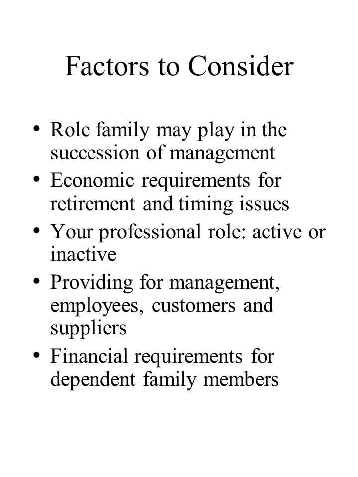 Factors to Consider Role family may play in the succession of management Economic requirements for retirement and timing issues Your professional role: active or inactive Providing for management, employees, customers and suppliers Financial requirements for dependent family members