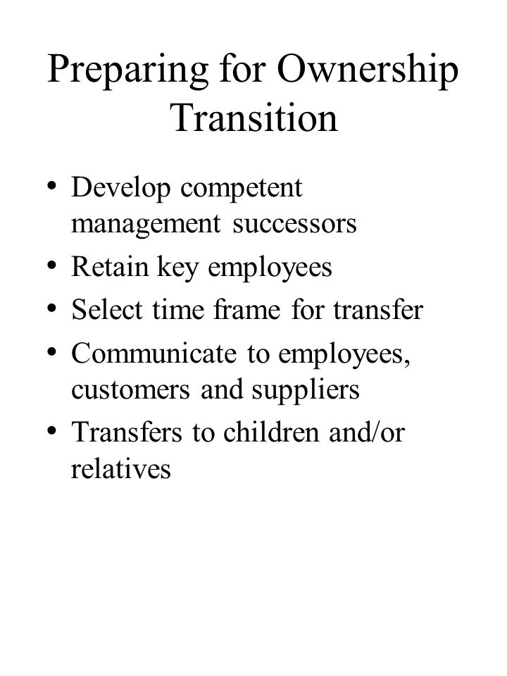 Preparing for Ownership Transition Develop competent management successors Retain key employees Select time frame for transfer Communicate to employees, customers and suppliers Transfers to children and/or relatives