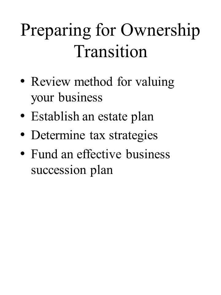 Preparing for Ownership Transition Review method for valuing your business Establish an estate plan Determine tax strategies Fund an effective business succession plan