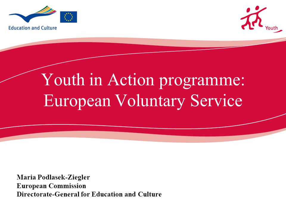 ecdc.europa.eu Youth in Action programme: European Voluntary Service Maria Podlasek-Ziegler European Commission Directorate-General for Education and Culture